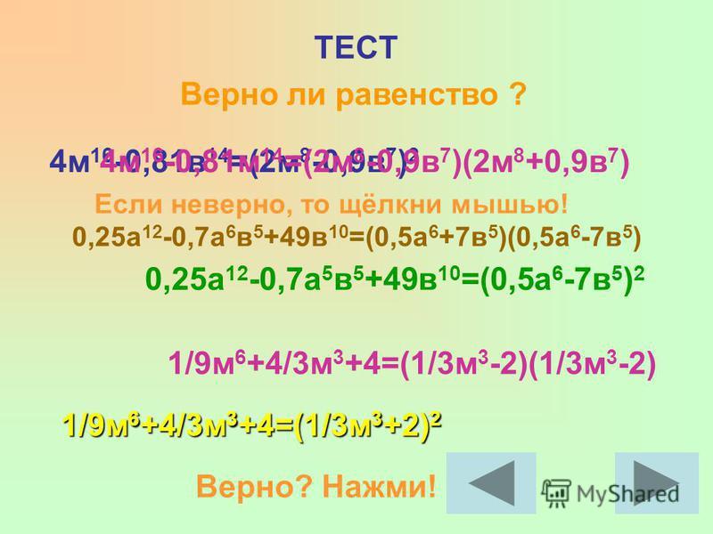 ТЕСТ Верно ли равенство ? 4 м 16 -0,81 в 14 =(2 м 8 -0,9 в 7 ) 2 0,25 а 12 -0,7 а 6 в 5 +49 в 10 =(0,5 а 6 +7 в 5 )(0,5 а 6 -7 в 5 ) 1/9 м 6 +4/3 м 3 +4=(1/3 м 3 -2)(1/3 м 3 -2) 4 м 16 -0,81 м 14 =(2 м 8 -0,9 в 7 )(2 м 8 +0,9 в 7 ) 0,25 а 12 -0,7 а 5