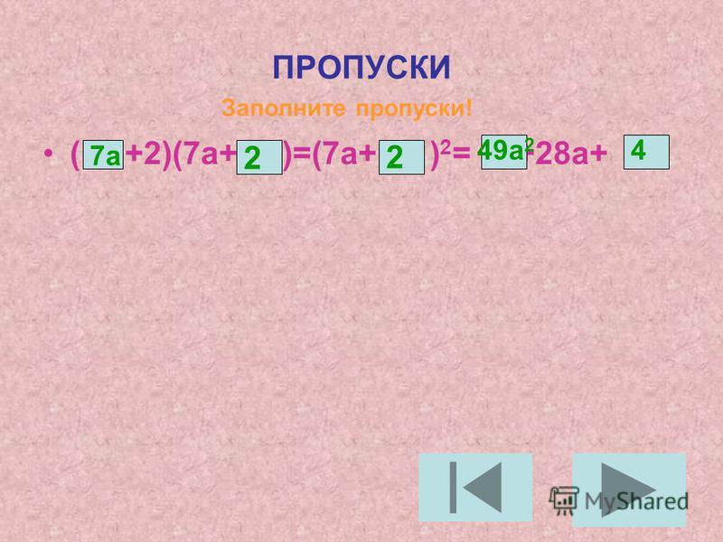 ПРОПУСКИ ( +2)(7 а+ )=(7 а+ ) 2 = +28 а+ Заполните пропуски! 7 а 2 2 49 а 2 4
