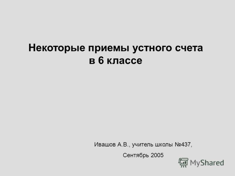 Некоторые приемы устного счета в 6 классе Ивашов А.В., учитель школы 437, Сентябрь 2005