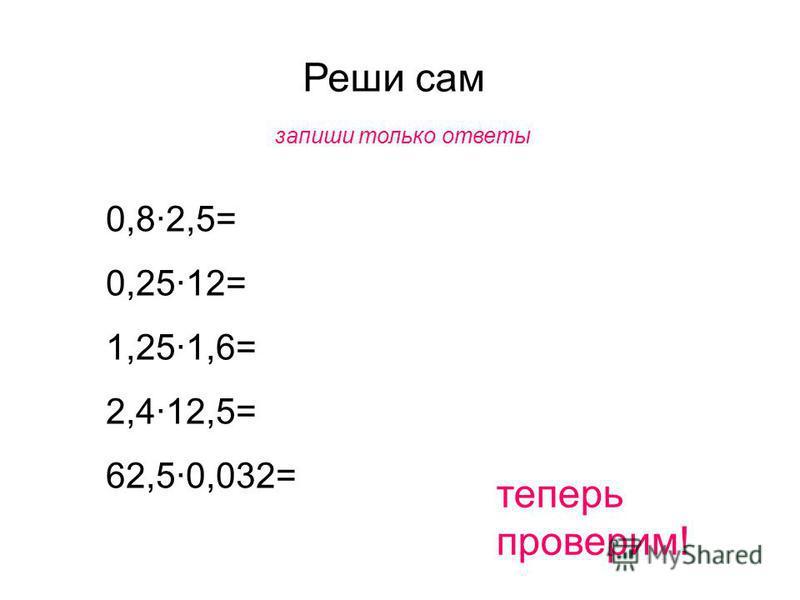 Реши сам запиши только ответы 0,8·2,5= 0,25·12= 1,25·1,6= 2,4·12,5= 62,5·0,032= теперь проверим!