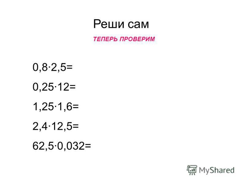 Реши сам 0,8·2,5= 0,25·12= 1,25·1,6= 2,4·12,5= 62,5·0,032= ТЕПЕРЬ ПРОВЕРИМ