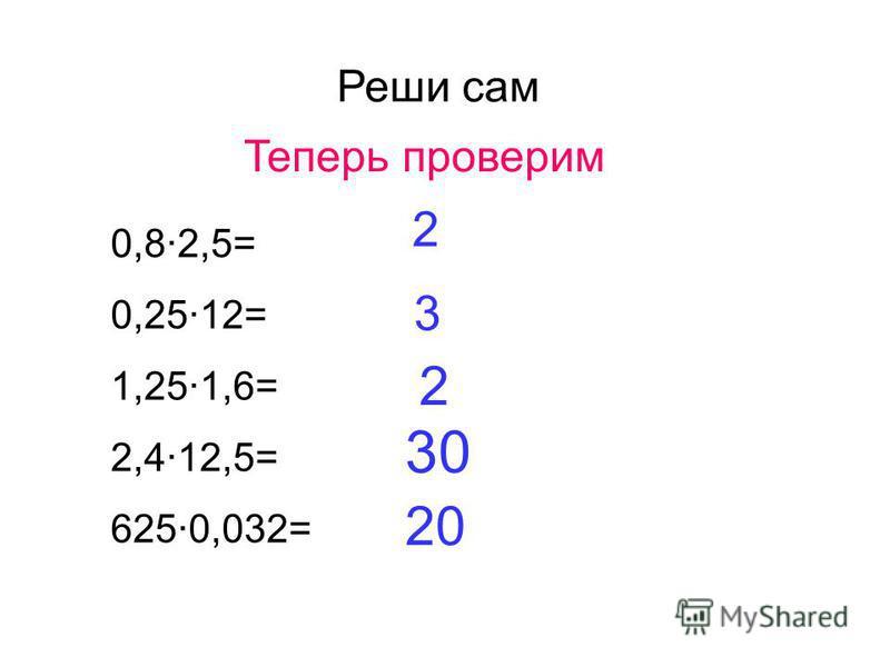 Реши сам 0,8·2,5= 0,25·12= 1,25·1,6= 2,4·12,5= 625·0,032= Теперь проверим 2 3 2 30 20