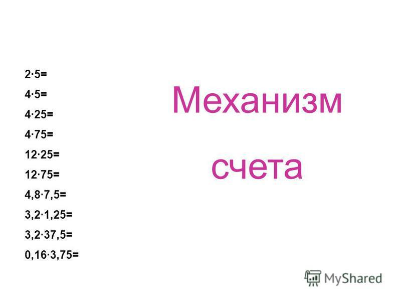 2·5= 4·5= 4·25= 4·75= 12·25= 12·75= 4,8·7,5= 3,2·1,25= 3,2·37,5= 0,16·3,75= Механизм счета