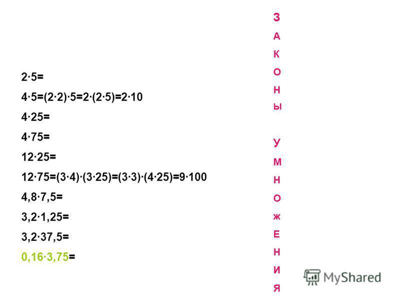 2·5= 4·5=(2·2)·5=2·(2·5)=2·10 4·25= 4·75= 12·25= 12·75=(3·4)·(3·25)=(3·3)·(4·25)=9·100 4,8·7,5= 3,2·1,25= 3,2·37,5= 0,16·3,75= ЗАКОНЫУМНОж ЕНИЯЗАКОНЫУМНОжЕНИЯ