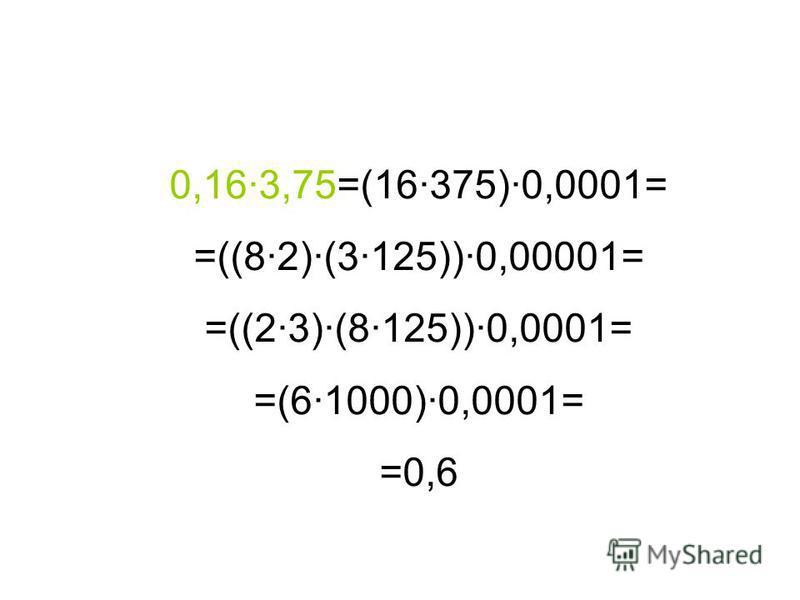 0,16·3,75=(16·375)·0,0001= =((8·2)·(3·125))·0,00001= =((2·3)·(8·125))·0,0001= =(6·1000)·0,0001= =0,6