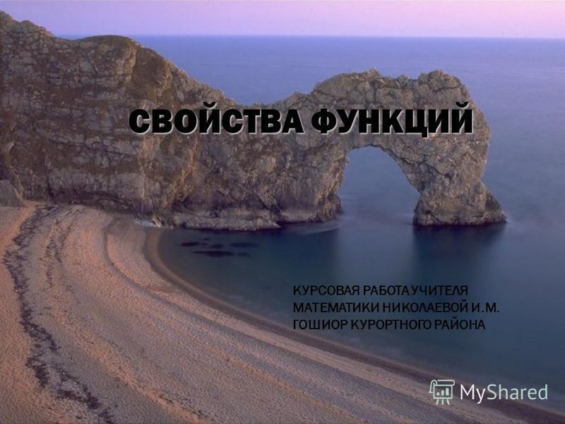 СВОЙСТВА ФУНКЦИЙ КУРСОВАЯ РАБОТА УЧИТЕЛЯ МАТЕМАТИКИ НИКОЛАЕВОЙ И.М. ГОШИОР КУРОРТНОГО РАЙОНА