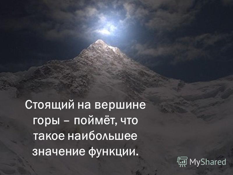 Стоящий на вершине горы – поймёт, что такое наибольшее значение функции.