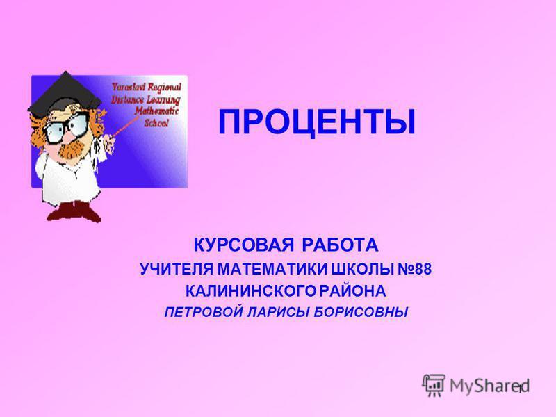 Презентация на тему ПРОЦЕНТЫ КУРСОВАЯ РАБОТА УЧИТЕЛЯ  1 1 ПРОЦЕНТЫ КУРСОВАЯ РАБОТА УЧИТЕЛЯ МАТЕМАТИКИ ШКОЛЫ 88 КАЛИНИНСКОГО РАЙОНА ПЕТРОВОЙ ЛАРИСЫ БОРИСОВНЫ