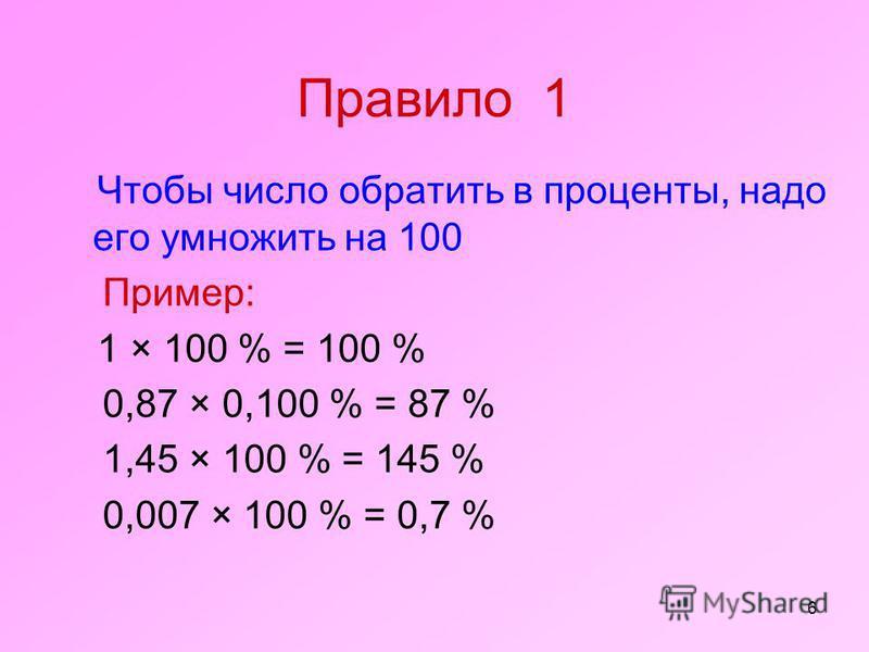 6 Правило 1 Чтобы число обратить в проценты, надо его умножить на 100 Пример: 1 × 100 % = 100 % 0,87 × 0,100 % = 87 % 1,45 × 100 % = 145 % 0,007 × 100 % = 0,7 %
