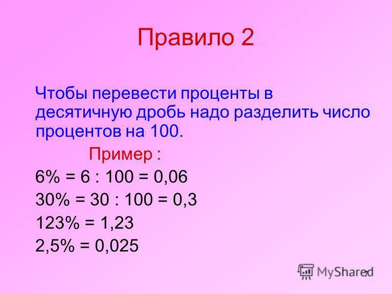 7 Правило 2 Чтобы перевести проценты в десятичную дробь надо разделить число процентов на 100. Пример : 6% = 6 : 100 = 0,06 30% = 30 : 100 = 0,3 123% = 1,23 2,5% = 0,025
