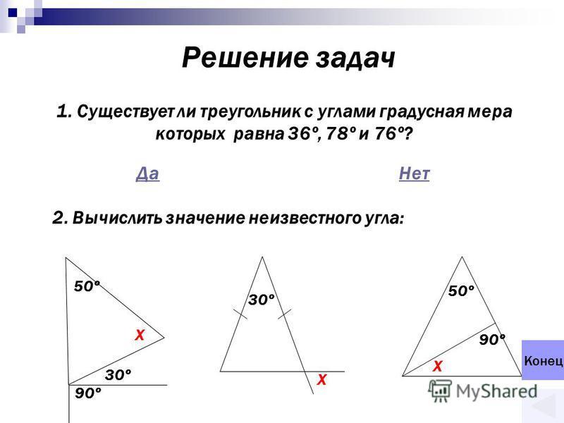 Решение задач 1. Существует ли треугольник с углами градусная мера которых равна 36º, 78º и 76º? Да Нет 2. Вычислить значение неизвестного угла: 50º X 30º 90º 30º X 50º 90º X Конец