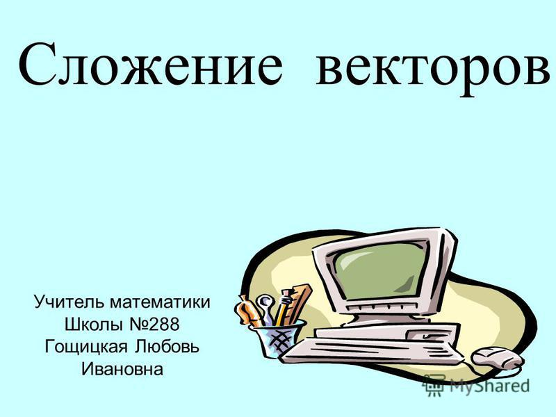 Сложение векторов Учитель математики Школы 288 Гощицкая Любовь Ивановна