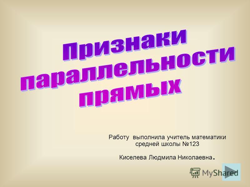 Работу выполнила учитель математики средней школы 123 Киселева Людмила Николаевна.