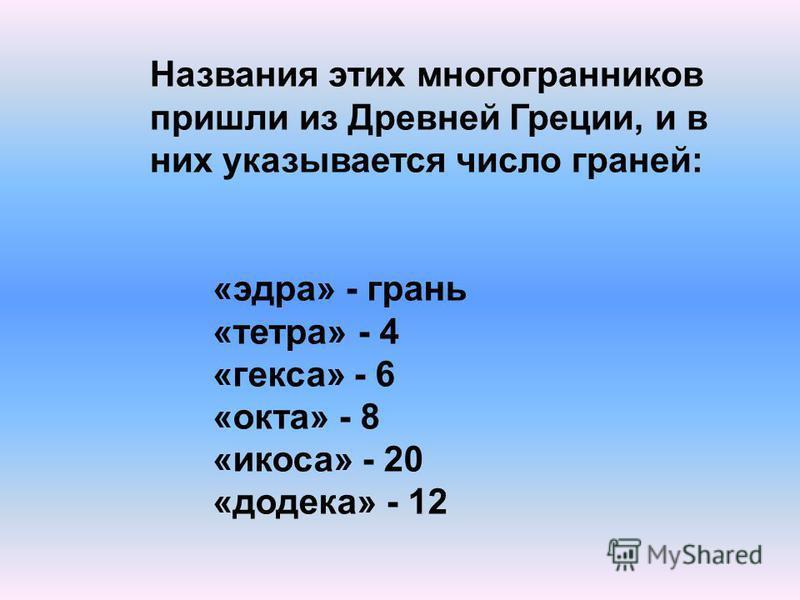 «эдра» - грань «тетра» - 4 «кекса» - 6 «окта» - 8 «икоса» - 20 «додека» - 12 Названия этих многогранников пришли из Древней Греции, и в них указывается число граней: