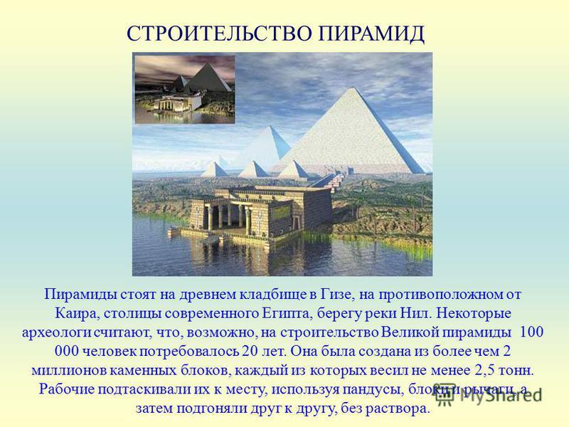 СТРОИТЕЛЬСТВО ПИРАМИД Пирамиды стоят на древнем кладбище в Гизе, на противоположном от Каира, столицы современного Египта, берегу реки Нил. Некоторые археологи считают, что, возможно, на строительство Великой пирамиды 100 000 человек потребовалось 20