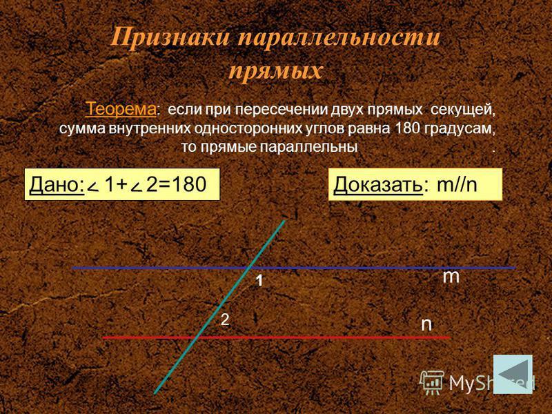 Признаки параллельности прямых Дано: 1+ 2=180 Теорема : если при пересечении двух прямых секущей, сумма внутренних односторонних углов равна 180 градусам, то прямые параллельны. Доказать: m//n 1 2 m n < < <