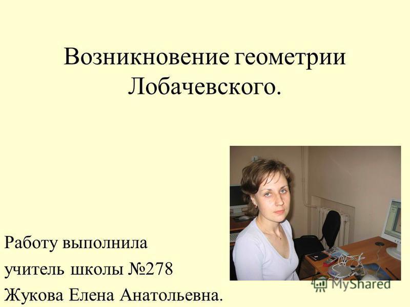 Возникновение геометрии Лобачевского. Работу выполнила учитель школы 278 Жукова Елена Анатольевна.