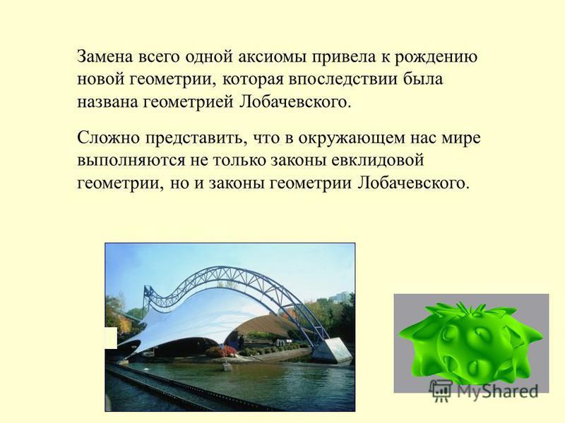 Сложно представить, что в окружающем нас мире выполняются не только законы евклидовой геометрии, но и законы геометрии Лобачевского. Замена всего одной аксиомы привела к рождению новой геометрии, которая впоследствии была названа геометрией Лобачевск