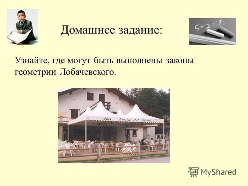 Домашнее задание: Узнайте, где могут быть выполнены законы геометрии Лобачевского.
