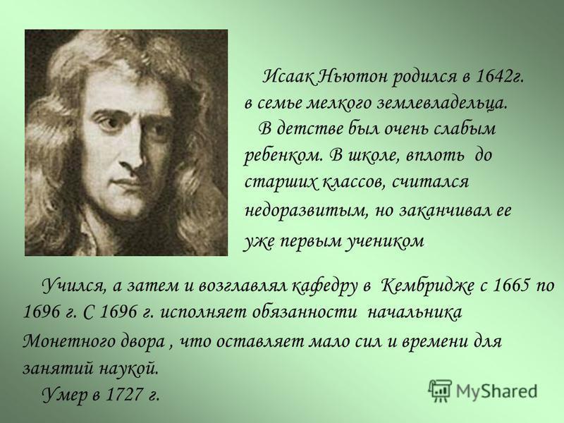 Исаак Ньютон родился в 1642 г. в семье мелкого землевладельца. В детстве был очень слабым ребенком. В школе, вплоть до старших классов, считался недоразвитым, но заканчивал ее уже первым учеником. Учился, а затем и возглавлял кафедру в Кембридже с 16
