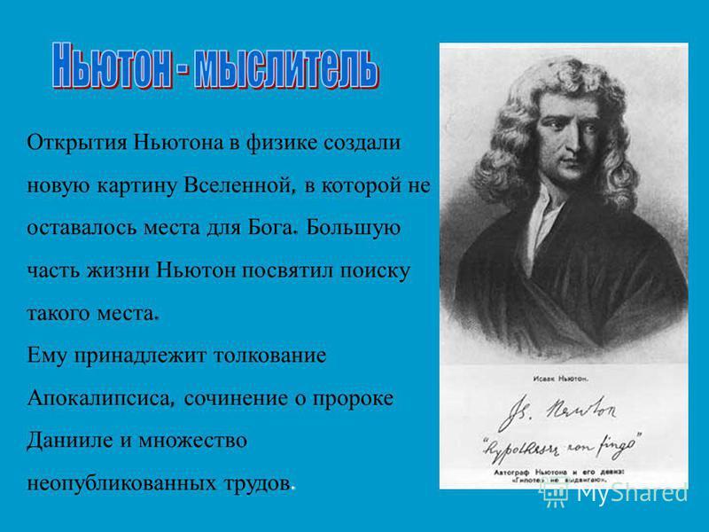 Открытия Ньютона в физике создали новую картину Вселенной, в которой не оставалось места для Бога. Большую часть жизни Ньютон посвятил поиску такого места. Ему принадлежит толкование Апокалипсиса, сочинение о пророке Данииле и множество неопубликован