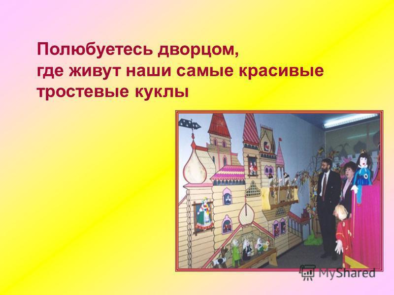Полюбуетесь дворцом, где живут наши самые красивые тростевые куклы