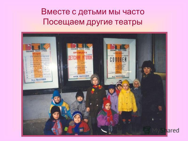 Вместе с детьми мы часто Посещаем другие театры