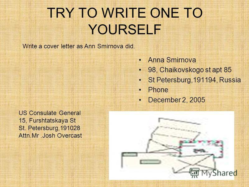 TRY TO WRITE ONE TO YOURSELF Anna Smirnova 98, Chaikovskogo st apt 85 St Petersburg,191194, Russia Phone December 2, 2005 Write a cover letter as Ann Smirnova did. US Consulate General 15, Furshtatskaya St St. Petersburg,191028 Attn.Mr.Josh Overcast