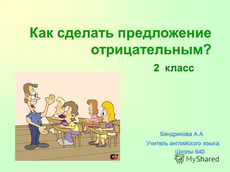 Как сделать предложение отрицательным? Бендрикова А.А Учитель английского языка. Школы 640. 2 класс