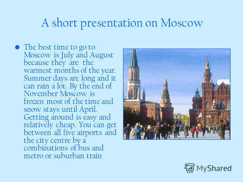 A short presentation on Moscow The best time to go to Moscow is July and August because they are the warmest months of the year. Summer days are long and it can rain a lot. By the end of November Moscow is frozen most of the time and snow stays until