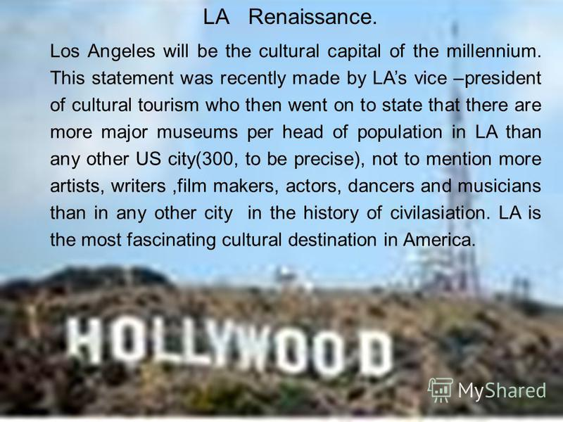 LA Renaissance. Los Angeles will be the cultural capital of the millennium. This statement was recently made by LAs vice –president of cultural tourism who then went on to state that there are more major museums per head of population in LA than any