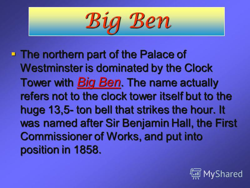 Big Ben The northern part of the Palace of Westminster is dominated by the Clock Tower with Big Ben. The name actually refers not to the clock tower itself but to the huge 13,5- ton bell that strikes the hour. It was named after Sir Benjamin Hall, th
