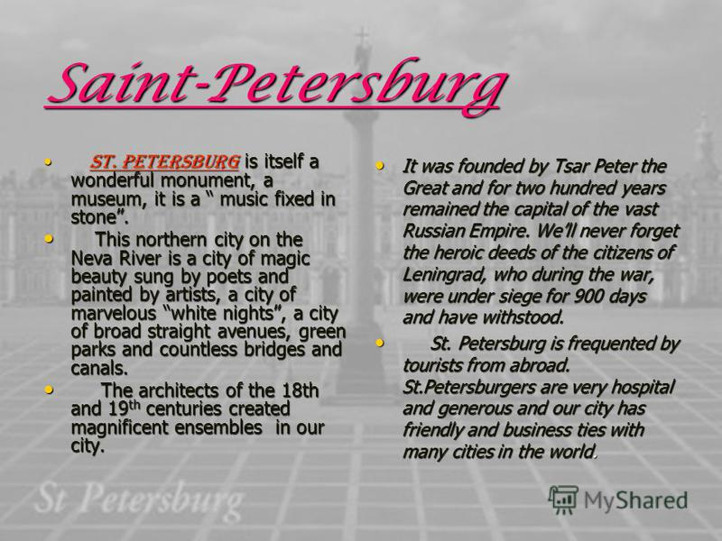 Saint-Petersburg St. Petersburg is itself a wonderful monument, a museum, it is a music fixed in stone. St. Petersburg is itself a wonderful monument, a museum, it is a music fixed in stone. This northern city on the Neva River is a city of magic bea