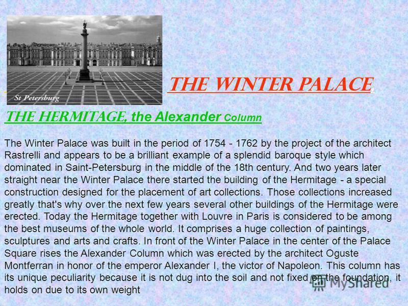 The Winter Palace, the Hermitage, the Alexander Column The Winter Palace was built in the period of 1754 - 1762 by the project of the architect Rastrelli and appears to be a brilliant example of a splendid baroque style which dominated in Saint-Peter