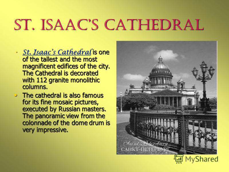 St. Isaacs Cathedral St. Isaacs Cathedral is one of the tallest and the most magnificent edifices of the city. The Cathedral is decorated with 112 granite monolithic columns. St. Isaacs Cathedral is one of the tallest and the most magnificent edifice