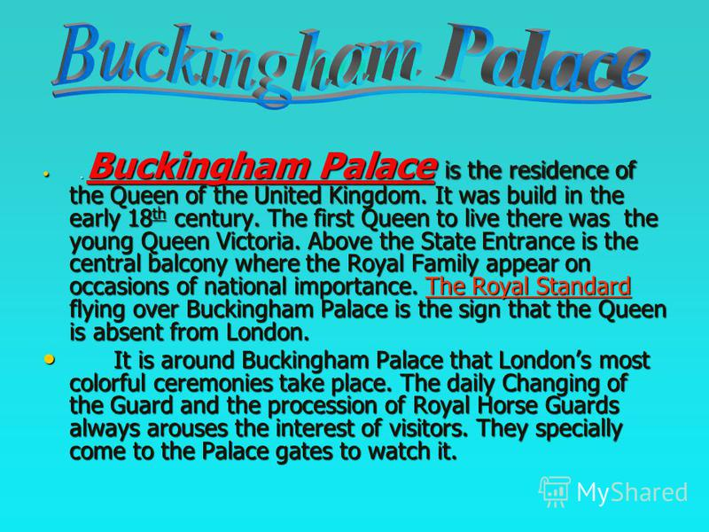 .. Buckingham Palace is the residence of the Queen of the United Kingdom. It was build in the early 18th century. The first Queen to live there was the young Queen Victoria. Above the State Entrance is the central balcony where the Royal Family appea