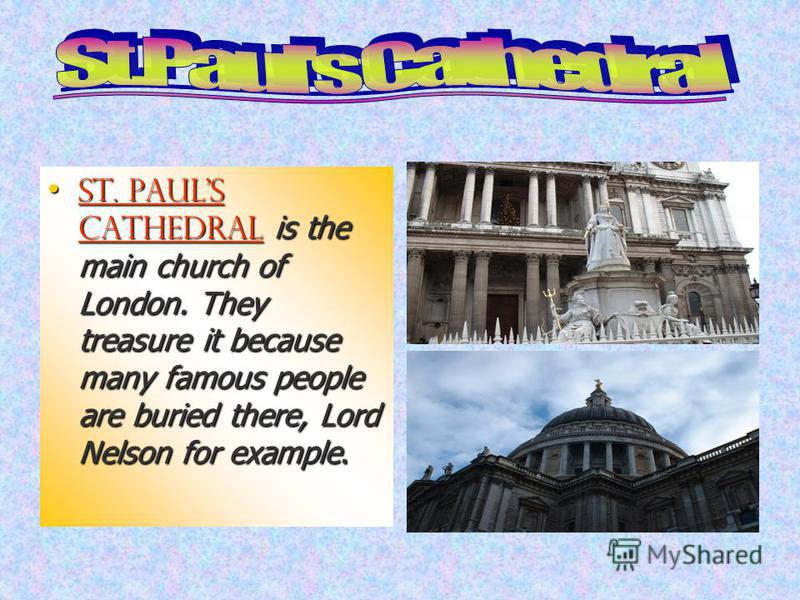 St. Pauls Cathedral is the main church of London. They treasure it because many famous people are buried there, Lord Nelson for example. St. Pauls Cathedral is the main church of London. They treasure it because many famous people are buried there, L