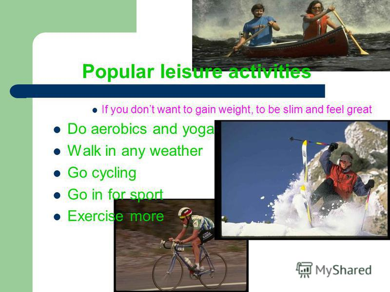 Popular leisure activities If you dont want to gain weight, to be slim and feel great Do aerobics and yoga Walk in any weather Go cycling Go in for sport Exercise more