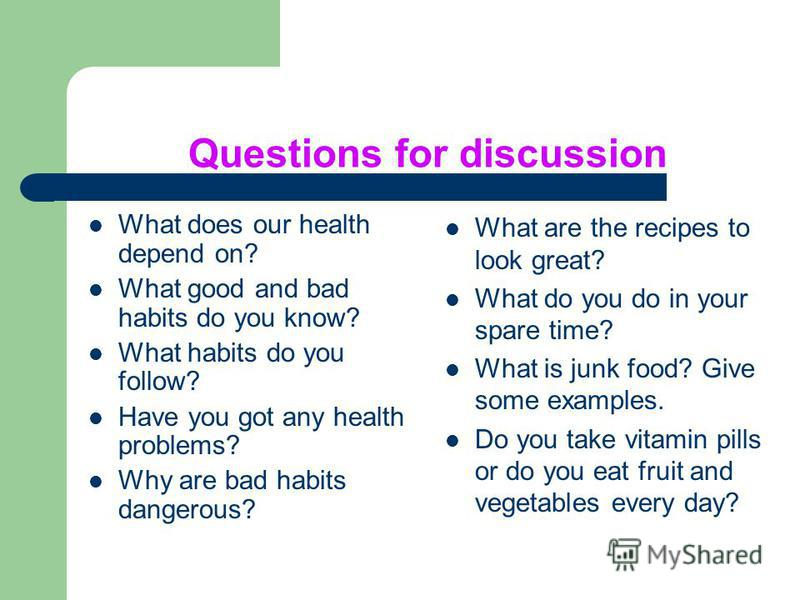 Questions for discussion What does our health depend on? What good and bad habits do you know? What habits do you follow? Have you got any health problems? Why are bad habits dangerous? What are the recipes to look great? What do you do in your spare