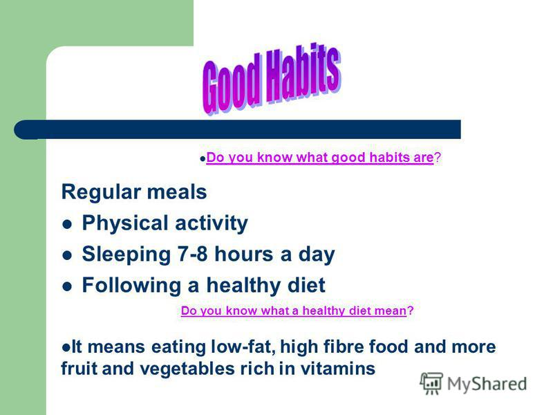 Regular meals Physical activity Sleeping 7-8 hours a day Following a healthy diet Do you know what good habits are? Do you know what a healthy diet mean? It means eating low-fat, high fibre food and more fruit and vegetables rich in vitamins