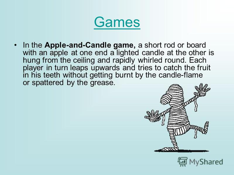 Games Bobbing or Ducking for apples is one that is still very well known. It requires a tub filled with water, with apples floating in it. The players, with their hands tied behind their backs, kneel in front of the tub and try to grasp an apple with