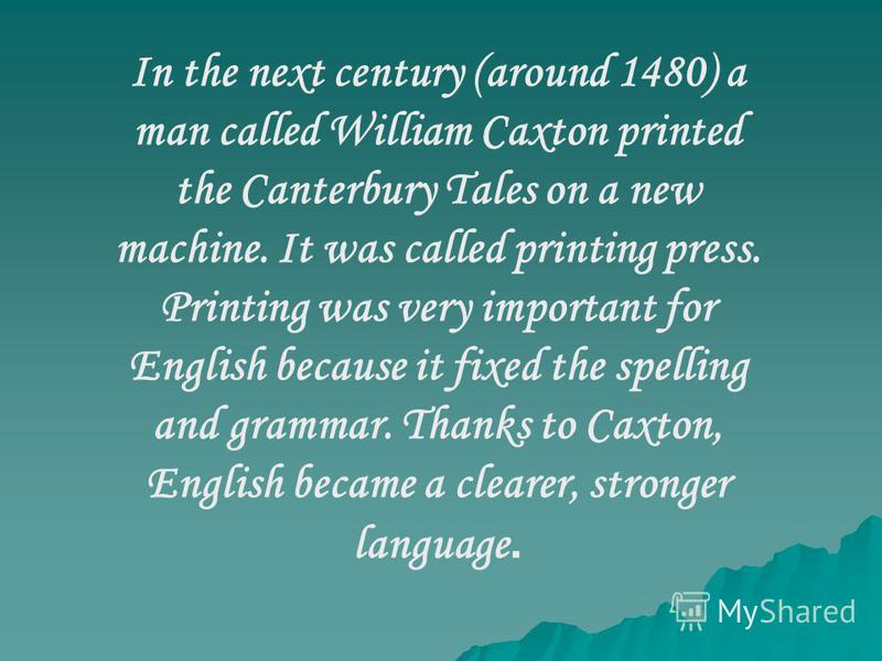 In the next century (around 1480) a man called William Caxton printed the Canterbury Tales on a new machine. It was called printing press. Printing was very important for English because it fixed the spelling and grammar. Thanks to Caxton, English be