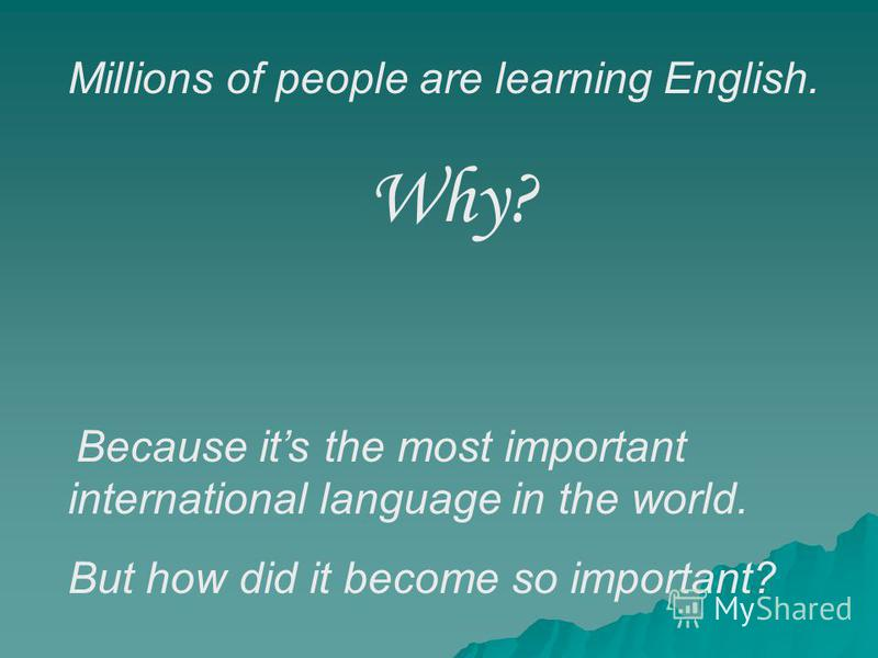 Millions of people are learning English. Why? Because its the most important international language in the world. But how did it become so important?