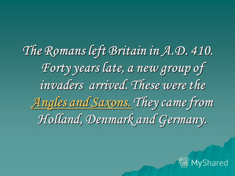 The Romans left Britain in A.D. 410. Forty years late, a new group of invaders arrived. These were the Angles and Saxons. They came from Holland, Denmark and Germany. Angles and Saxons. Angles and Saxons.