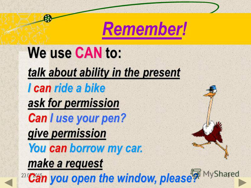 23.07.20153 Remember! We use CAN to: talk about ability in the the present I can can ride a bike ask for permission Can Can I use your pen? give permission You can can borrow my car. make a request Can Can you open the window, please?