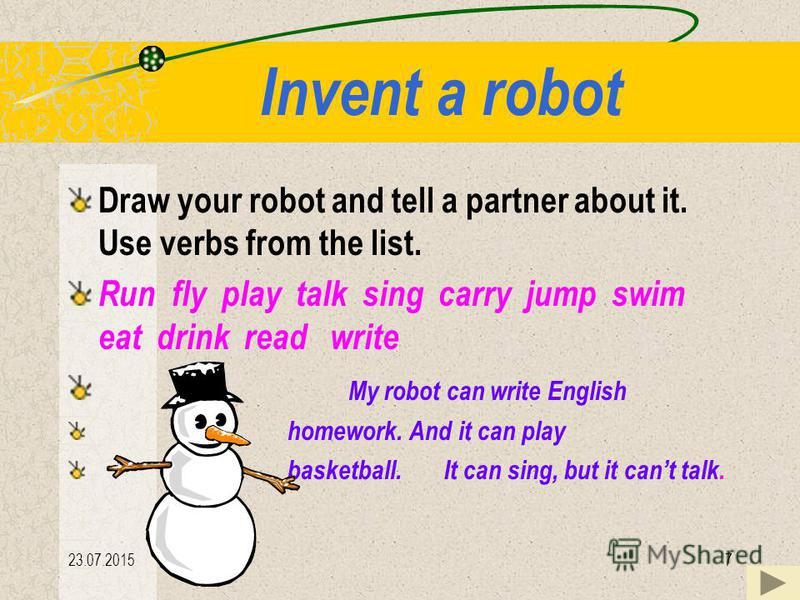 23.07.20157 Invent a robot Draw your robot and tell a partner about it. Use verbs from the list. Run fly play talk sing carry jump swim eat drink read write My robot can write English homework. And it can play basketball. It can sing, but it cant tal