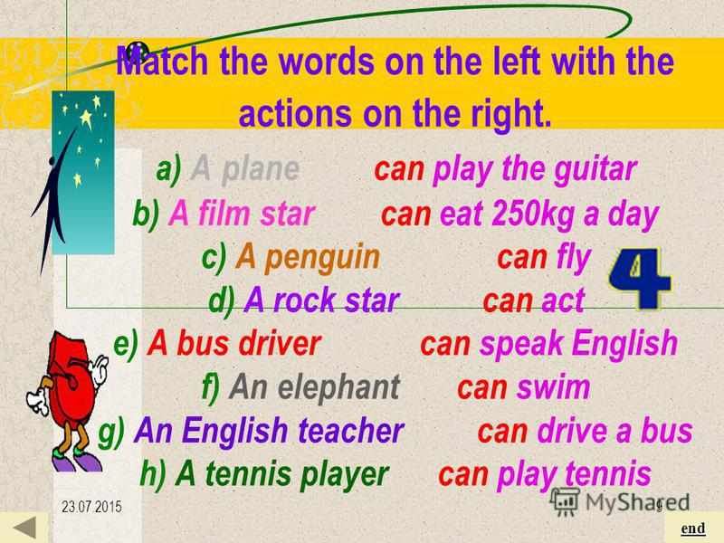23.07.20159 Match the words on the left with the actions on the right Match the words on the left with the actions on the right. a) A plane can play the guitar b) A film star can eat 250kg a day c) A penguin can fly d) A rock star can act e) A bus dr