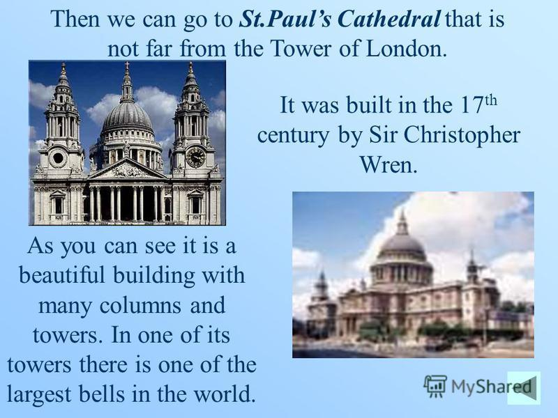 Then we can go to St.Pauls Cathedral that is not far from the Tower of London. It was built in the 17 th century by Sir Christopher Wren. As you can see it is a beautiful building with many columns and towers. In one of its towers there is one of the