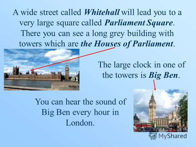 A wide street called Whitehall will lead you to a very large square called Parliament Square. There you can see a long grey building with towers which are the Houses of Parliament. The large clock in one of the towers is Big Ben. You can hear the sou