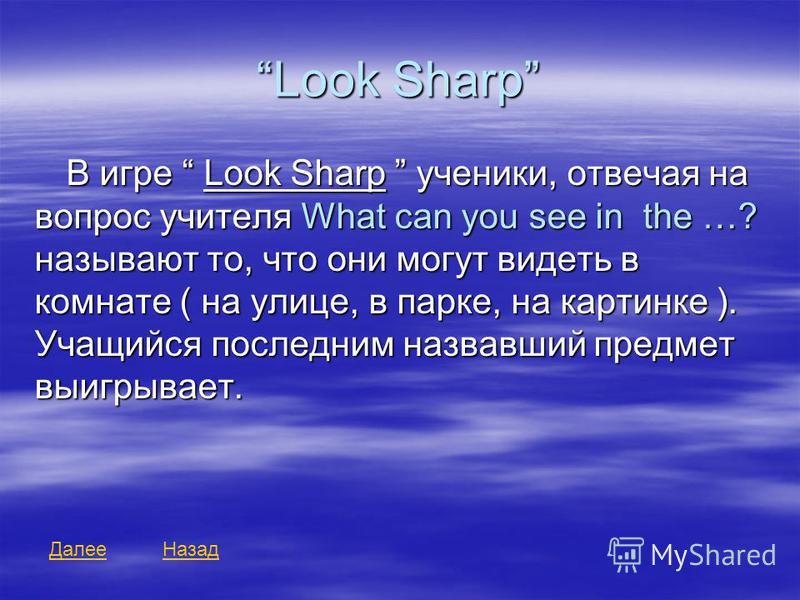 Look Sharp В игре Look Sharp ученики, отвечая на вопрос учителя What can you see in the …? называют то, что они могут видеть в комнате ( на улице, в парке, на картинке ). Учащийся последним назвавший предмет выигрывает. Далее Назад